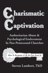 Charismatic Captivation -- Authoritarian Abuse & Psychological Enslavement in Neo-Pentecostal Churches, by Dr. Steven Lambert -- Available at www.charismatic-captivation.com